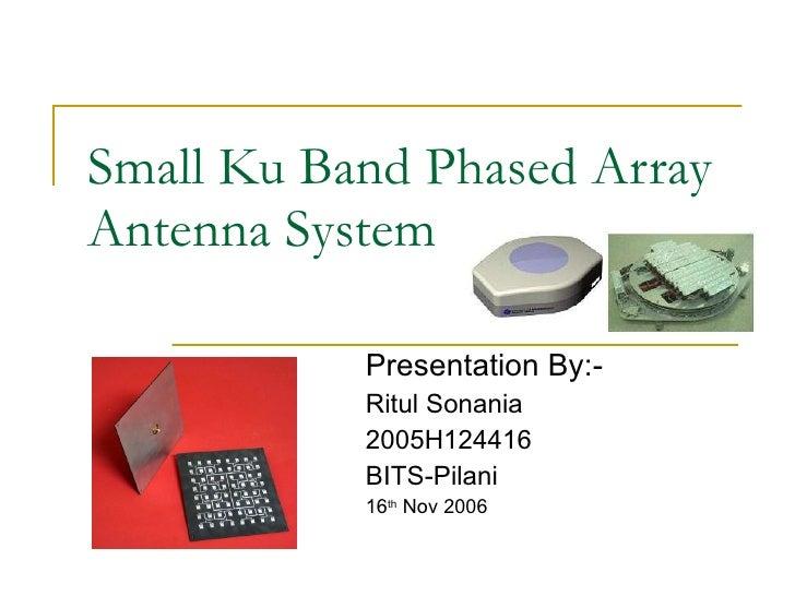 Small Ku Band Phased Array Antenna System Presentation By:- Ritul Sonania 2005H124416 BITS-Pilani 16 th  Nov 2006