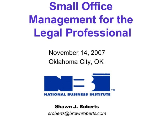 Small Office  Management for the  Legal Professional  November 14, 2007  Oklahoma City, OK  Shawn J. Roberts  sroberts@bro...