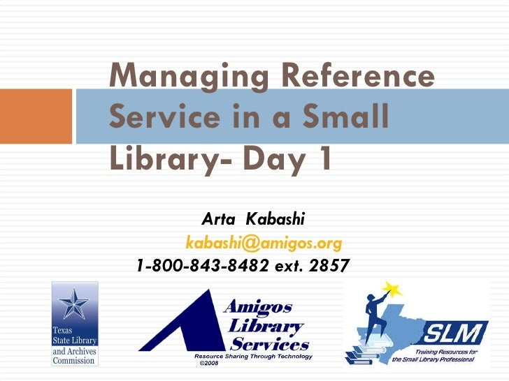 Managing Reference Service in a Small Library- Day 1 Arta  Kabashi [email_address] 1-800-843-8482 ext. 2857