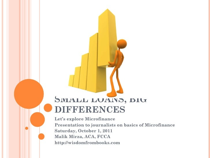 SMALL LOANS, BIG DIFFERENCES Let's explore Microfinance Presentation to journalists on basics of Microfinance Saturday, Oc...