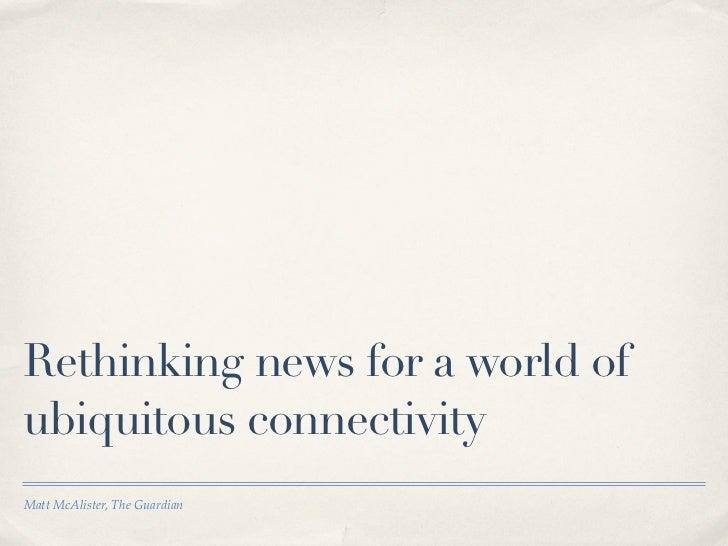 Rethinking news for a world ofubiquitous connectivityMatt McAlister, The Guardian