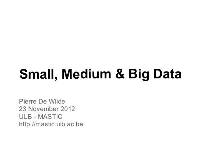 Small, Medium & Big DataPierre De Wilde23 November 2012ULB - MASTIChttp://mastic.ulb.ac.be