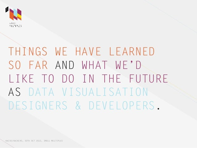 THINGS WE HAVE LEARNED SO FAR AND WHAT WE'D LIKE TO DO IN THE FUTURE AS DATA VISUALISATION DESIGNERS & DEVELOPERS.HACKS/HA...