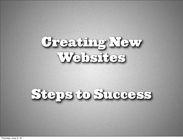 Creating NewWebsitesSteps to SuccessThursday, June 6, 13