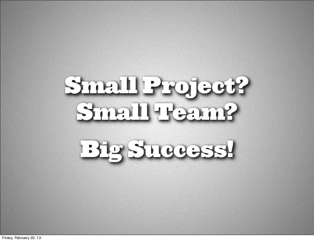 Small Project?                           Small Team?                           Big Success!Friday, February 22, 13