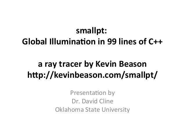 smallpt: Global Illuminaton in 99 lines of C++ a ray tracer by Kevin Beason htp://kevinbeason.ccom/smallpt/ Presentatin by...