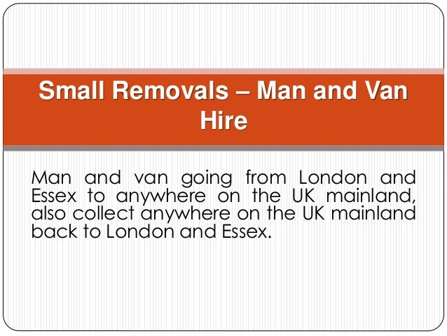 Man and van going from London and Essex to anywhere on the UK mainland, also collect anywhere on the UK mainland back to L...