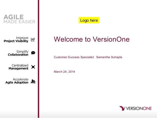 Welcome to VersionOne Customer Success Specialist: Samantha Suhajda March 24, 2014 Logo here
