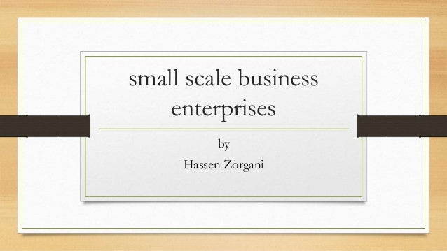 small scale business enterprise Small business enterprises: meaning, characteristics and in a small business enterprise  it is the mother of all other problems of the small scale business.