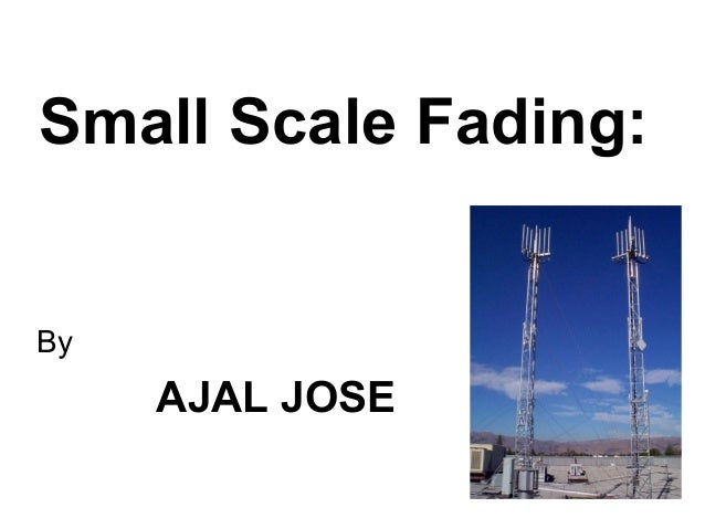 Small Scale Fading: By AJAL JOSE