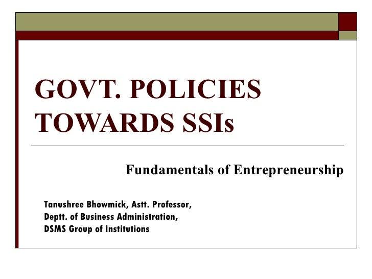 GOVT. POLICIESTOWARDS SSIs                   Fundamentals of EntrepreneurshipTanushree Bhowmick, Astt. Professor,Deptt. of...