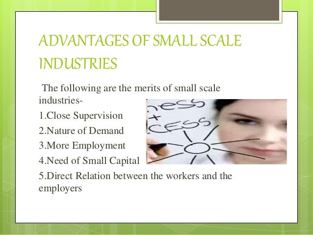 small scale industries advantages and disadvantages Today, instead of large-scale industries, smes having gained importance in the developing economies, become example, there are some 25 million small businesses, constituting 99% of all businesses they employ almost 95 table 2 : a comparison of small and large firms (advantages and disadvantages) source:.