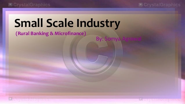 Small Scale Industry(Rural Banking & Microfinance)By: Somya Agrawal