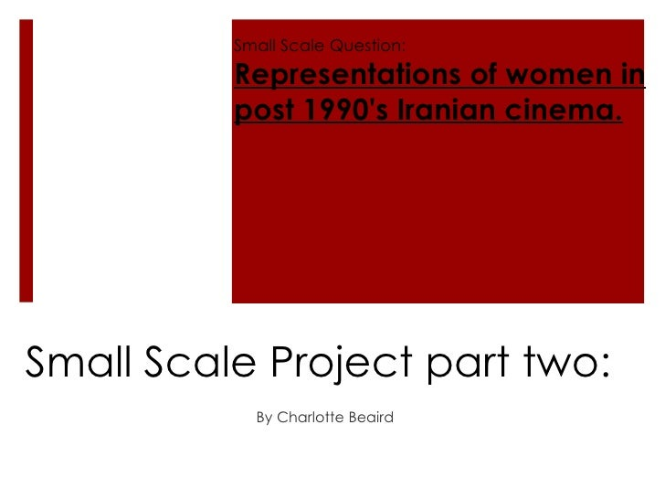 Small Scale Project part two: By Charlotte Beaird  Small Scale Question: Representations of women in post 1990's Iranian c...