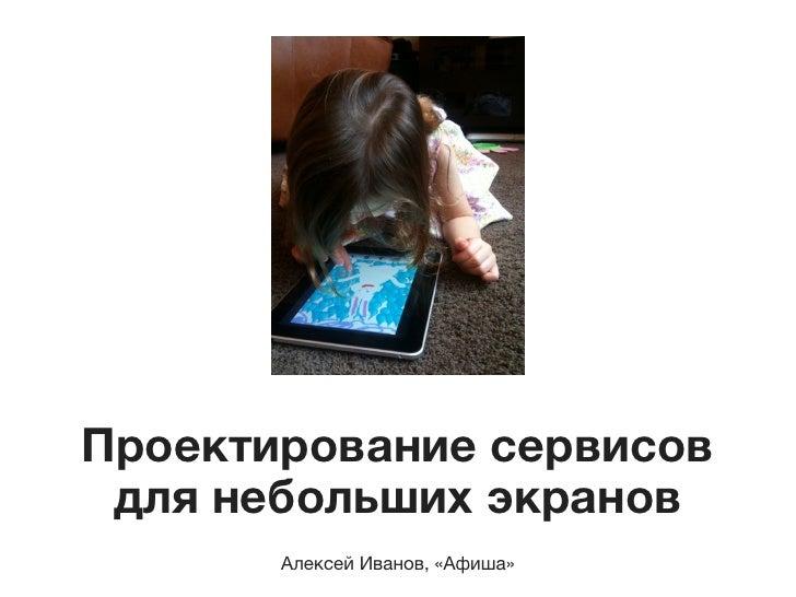 Проектирование сервисов  длянебольших экранов        Алексей Иванов, «Афиша»