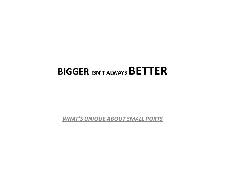 BIGGER ISN'T ALWAYS BETTER     WHAT'S UNIQUE ABOUT SMALL PORTS