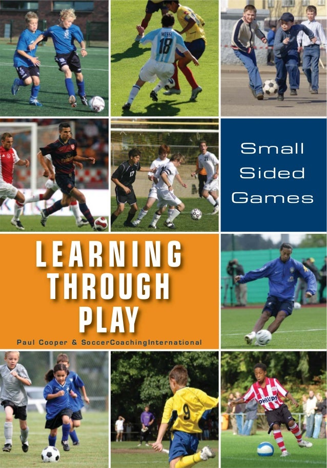 LEARNING THROUGH PLAYP a u l C o o p e r & S o c c e r C o a c h i n g I n t e r n a t i o n a l Small Sided Games