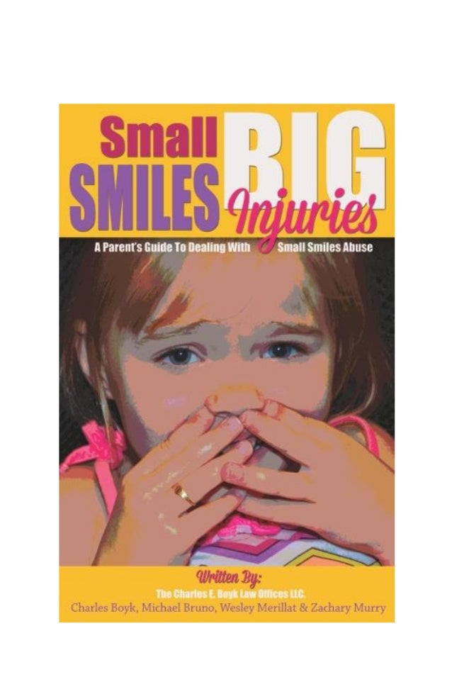 Small Smiles, Big Injuries Page 2 Small Smiles, Big Injuries A Parent's Guide to Dealing with Small Smiles Abuse Written b...