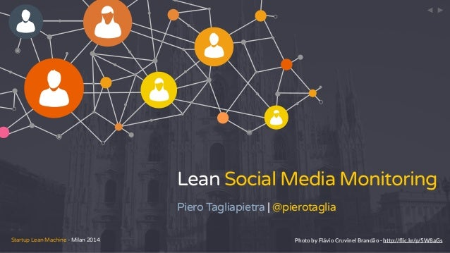 Startup Lean Machine - Milan 2014 Lean Social Media Monitoring Piero Tagliapietra | @pierotaglia < < Photo by Flávio Cruvi...