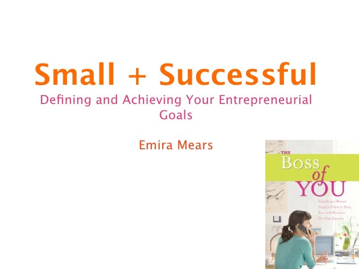 Small + SuccessfulDefining and Achieving Your Entrepreneurial                 Goals               Emira Mears