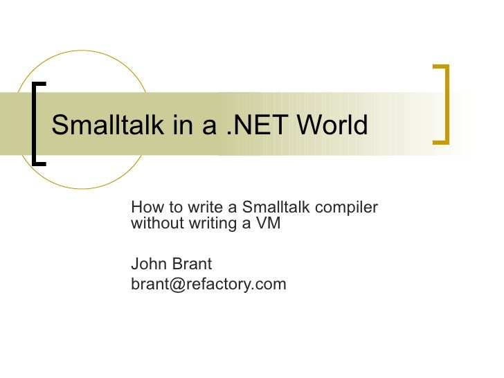 Smalltalk in a .NET World How to write a Smalltalk compiler without writing a VM John Brant [email_address]