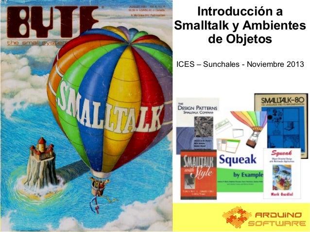 Introducción a Smalltalk y Ambientes de Objetos ICES – Sunchales - Noviembre 2013