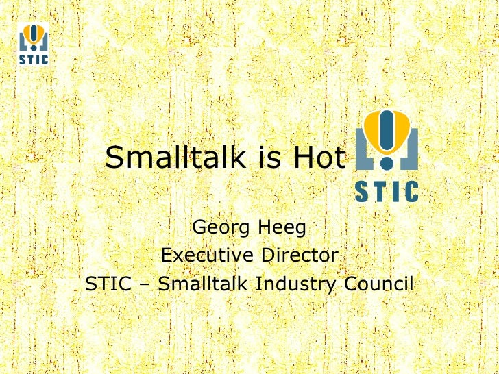 Smalltalk is Hot Georg Heeg Executive Director STIC – Smalltalk Industry Council