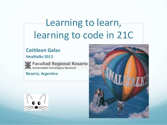Learning to learn, learning to code in 21C Cathleen Galas Smalltalks 2013  Rosario, Argentina