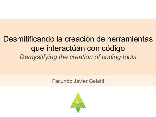 Desmitificando la creación de herramientas que interactúan con código Demystifying the creation of coding tools Facundo Ja...