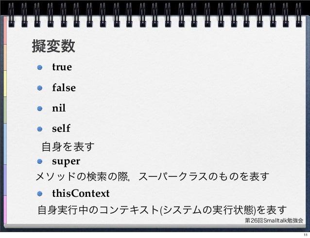 第26回Smalltalk勉強会 擬変数 true false nil self super thisContext 自身を表す メソッドの検索の際,スーパークラスのものを表す 自身実行中のコンテキスト(システムの実行状態)を表す 11