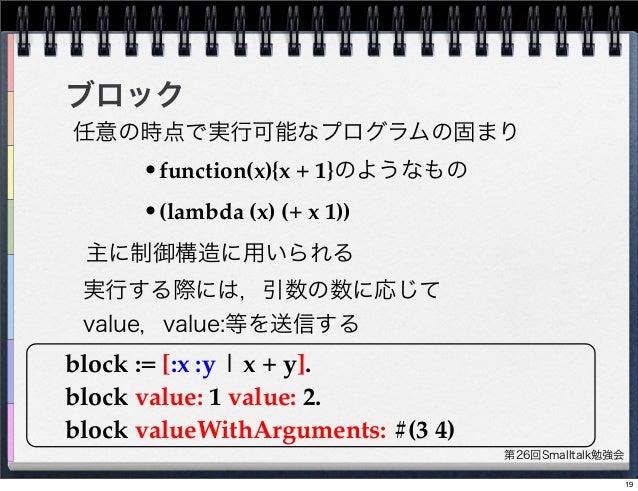 第26回Smalltalk勉強会 ブロック block := [:x :y   x + y]. block value: 1 value: 2. block valueWithArguments: #(3 4) 主に制御構造に用いられる 任意の...