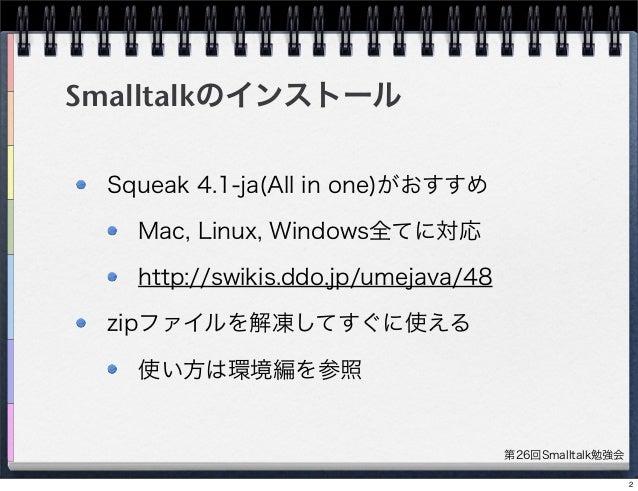 第26回Smalltalk勉強会 Smalltalkのインストール Squeak 4.1-ja(All in one)がおすすめ Mac, Linux, Windows全てに対応 http://swikis.ddo.jp/umejava/48 ...