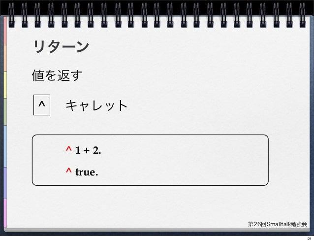 第26回Smalltalk勉強会 リターン ^ 値を返す キャレット ^ 1 + 2. ^ true. 21