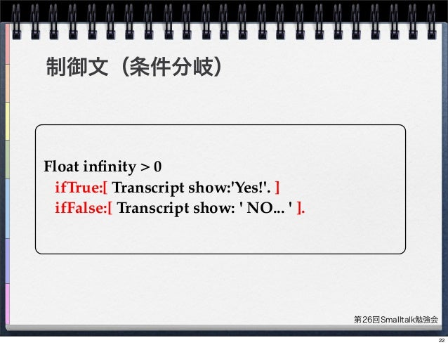 第26回Smalltalk勉強会 制御文(条件分岐) Float infinity > 0 ifTrue:[ Transcript show:'Yes!'. ] ifFalse:[ Transcript show: ' NO... ' ]. 22