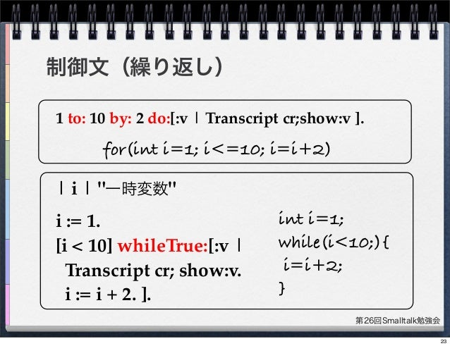 """第26回Smalltalk勉強会 制御文(繰り返し) 1 to: 10 by: 2 do:[:v   Transcript cr;show:v ].   i   """"一時変数"""" i := 1. [i < 10] whileTrue:[:v   T..."""