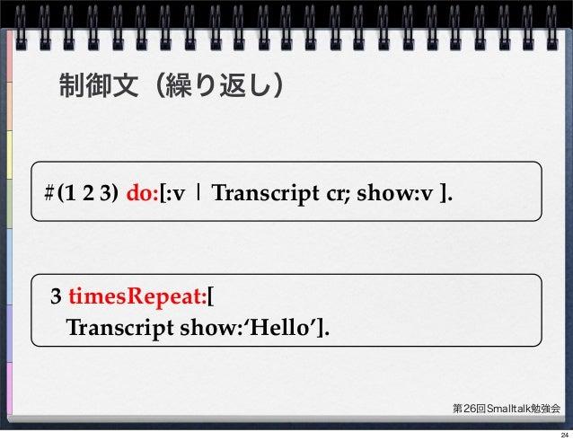 第26回Smalltalk勉強会 制御文(繰り返し) #(1 2 3) do:[:v   Transcript cr; show:v ]. 3 timesRepeat:[ Transcript show:'Hello']. 24