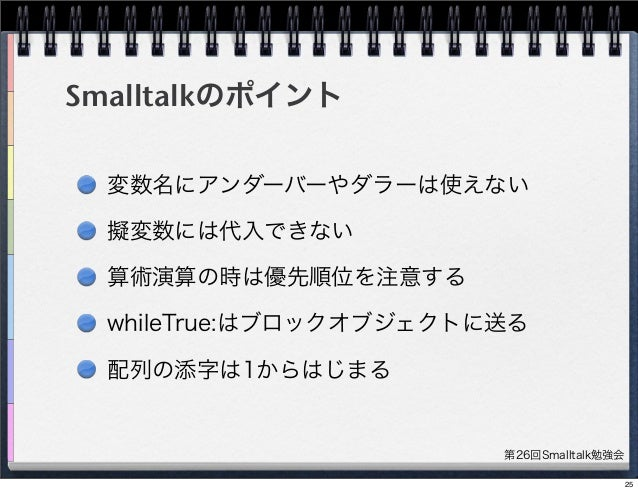 第26回Smalltalk勉強会 Smalltalkのポイント 変数名にアンダーバーやダラーは使えない 擬変数には代入できない 算術演算の時は優先順位を注意する whileTrue:はブロックオブジェクトに送る 配列の添字は1からはじまる 25