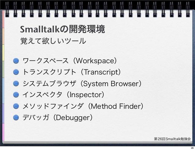 第26回Smalltalk勉強会 Smalltalkの開発環境 ワークスペース(Workspace) トランスクリプト(Transcript) システムブラウザ(System Browser) インスペクタ(Inspector) メソッドファイ...