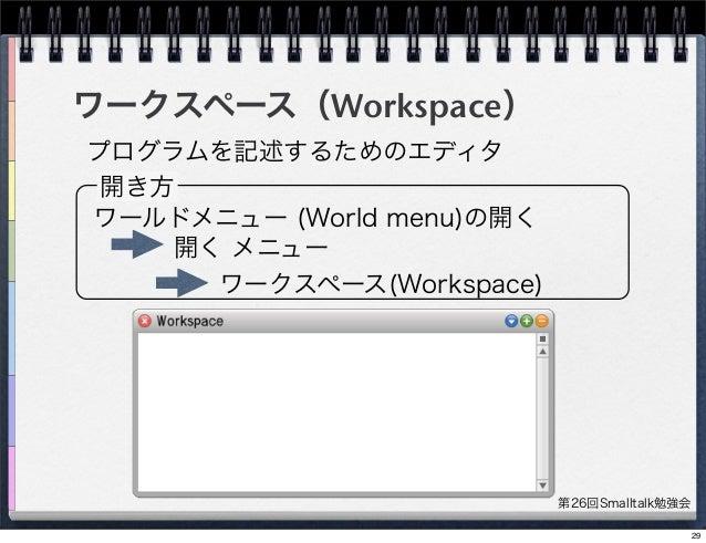 第26回Smalltalk勉強会 ワークスペース(Workspace) プログラムを記述するためのエディタ 開き方 ワールドメニュー (World menu)の開く 開く メニュー ワークスペース(Workspace) 29