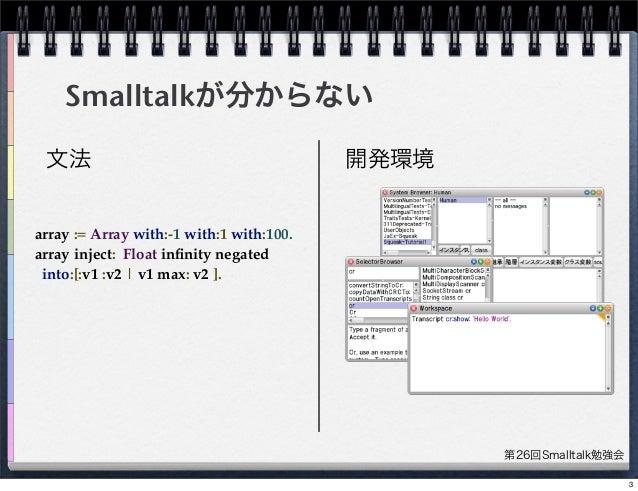 第26回Smalltalk勉強会 Smalltalkが分からない 文法 開発環境 array := Array with:-1 with:1 with:100. array inject: Float infinity negated into...