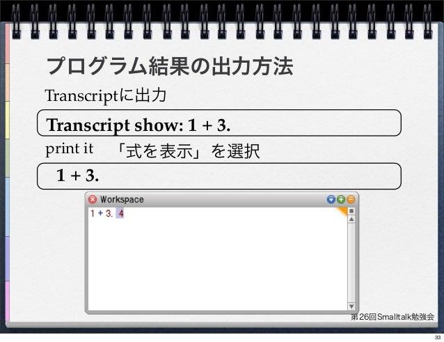 第26回Smalltalk勉強会 プログラム結果の出力方法 print it Transcriptに出力 1 + 3. Transcript show: 1 + 3. 「式を表示」を選択 33