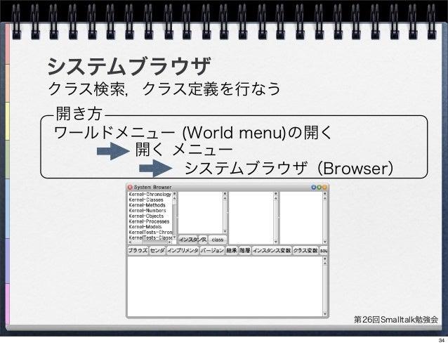 第26回Smalltalk勉強会 システムブラウザ クラス検索,クラス定義を行なう 開き方 ワールドメニュー (World menu)の開く 開く メニュー システムブラウザ(Browser) 34