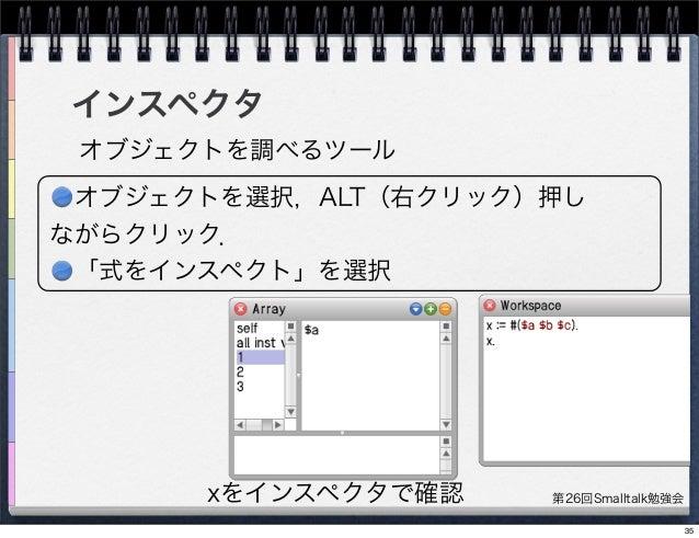 第26回Smalltalk勉強会 インスペクタ オブジェクトを調べるツール xをインスペクタで確認 オブジェクトを選択,ALT(右クリック)押し ながらクリック. 「式をインスペクト」を選択 35
