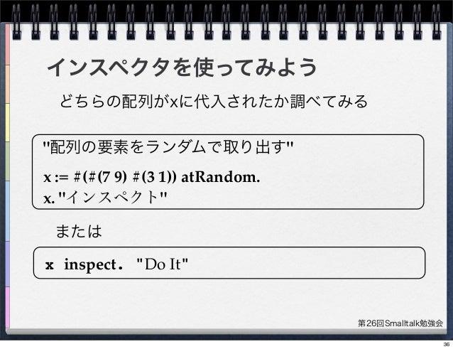 """第26回Smalltalk勉強会 インスペクタを使ってみよう """"配列の要素をランダムで取り出す"""" x := #(#(7 9) #(3 1)) atRandom. x. """"インスペクト"""" x inspect. """"Do It"""" どちらの配列がxに代..."""