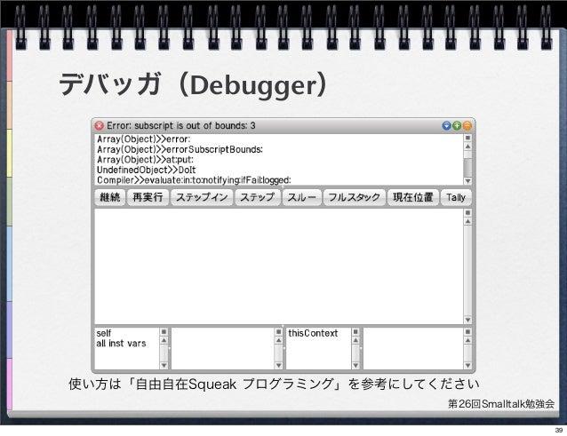 第26回Smalltalk勉強会 デバッガ(Debugger) 使い方は「自由自在Squeak プログラミング」を参考にしてください 39