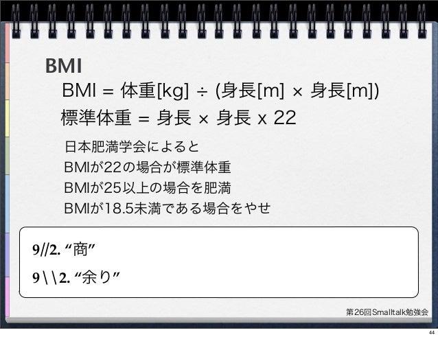 第26回Smalltalk勉強会 BMI BMI = 体重[kg] (身長[m] 身長[m]) 標準体重 = 身長 身長 x 22 日本肥満学会によると BMIが22の場合が標準体重 BMIが25以上の場合を肥満 BMIが18.5未満である場合...