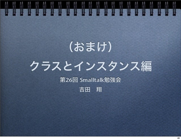 (おまけ) クラスとインスタンス編 第26回 Smalltalk勉強会 吉田翔 48