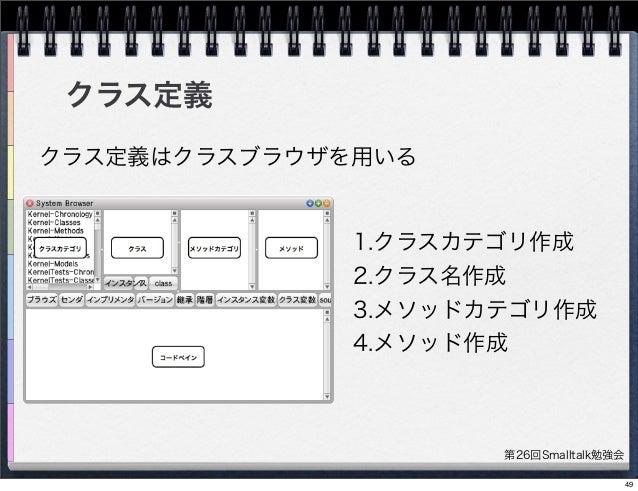 第26回Smalltalk勉強会 1.クラスカテゴリ作成 2.クラス名作成 3.メソッドカテゴリ作成 4.メソッド作成 クラス定義 クラス定義はクラスブラウザを用いる 49