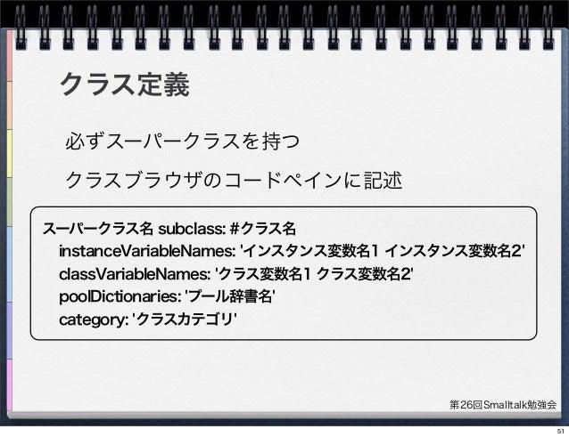 第26回Smalltalk勉強会 クラス定義 スーパークラス名 subclass: #クラス名 instanceVariableNames: 'インスタンス変数名1 インスタンス変数名2' classVariableNames: 'クラス変数名...