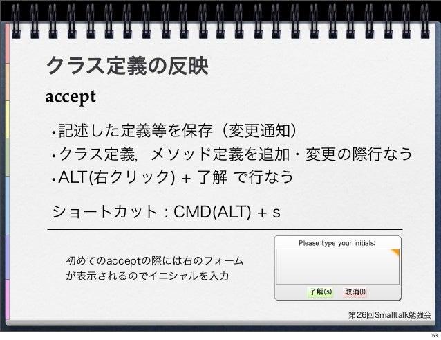 第26回Smalltalk勉強会 クラス定義の反映 accept ショートカット : CMD(ALT) + s •記述した定義等を保存(変更通知) •クラス定義,メソッド定義を追加・変更の際行なう •ALT(右クリック) + 了解 で行なう 初...